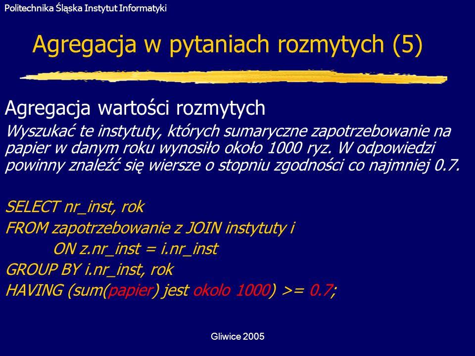 Politechnika Śląska Instytut Informatyki Gliwice 2005 Agregacja w pytaniach rozmytych (5) Agregacja wartości rozmytych Wyszukać te instytuty, których