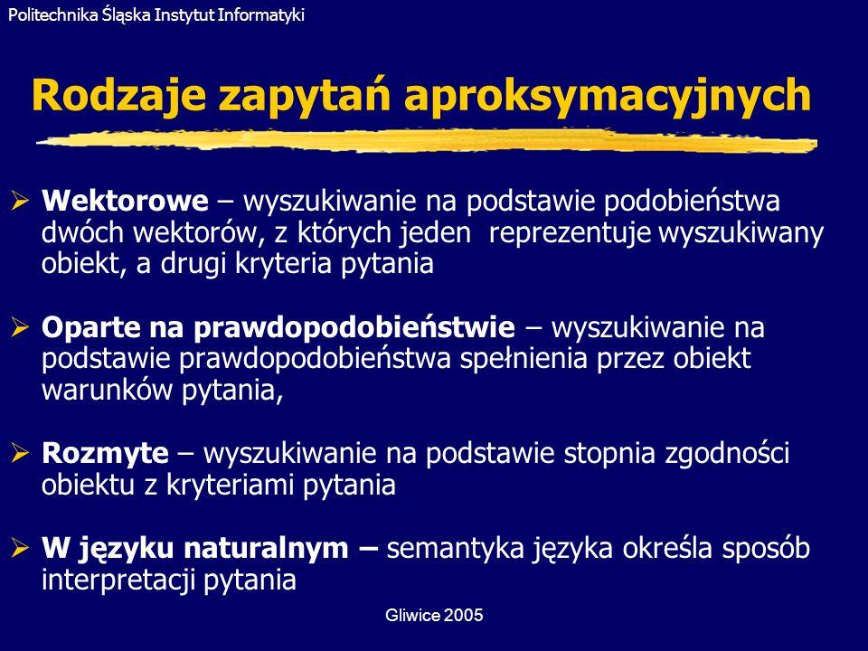 Politechnika Śląska Instytut Informatyki Gliwice 2005 Rodzaje zapytań aproksymacyjnych Wektorowe – wyszukiwanie na podstawie podobieństwa dwóch wektor