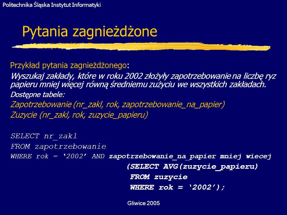 Politechnika Śląska Instytut Informatyki Gliwice 2005 Pytania zagnieżdżone Przykład pytania zagnieżdżonego: Wyszukaj zakłady, które w roku 2002 złożył