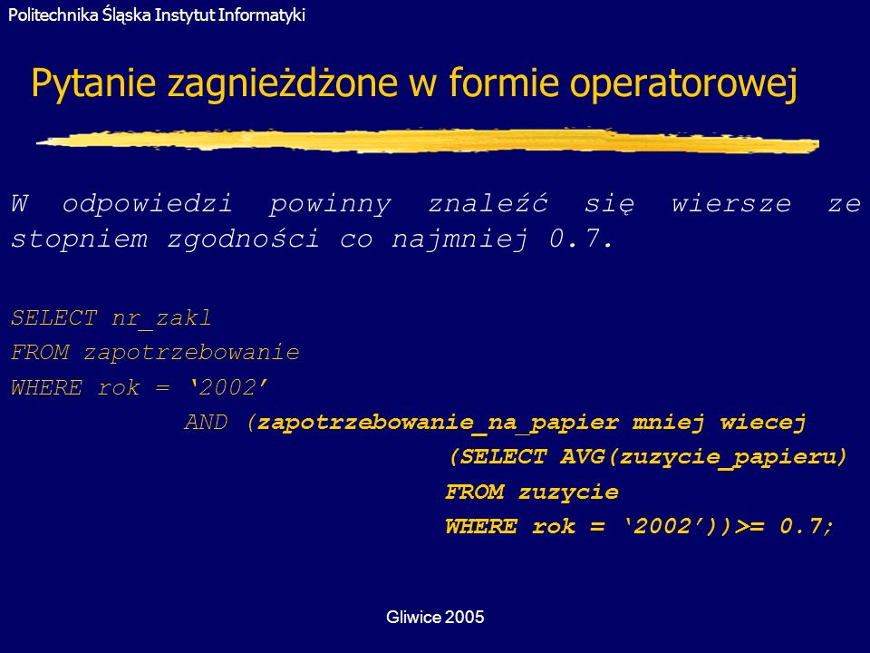 Politechnika Śląska Instytut Informatyki Gliwice 2005 Pytanie zagnieżdżone w formie operatorowej W odpowiedzi powinny znaleźć się wiersze ze stopniem