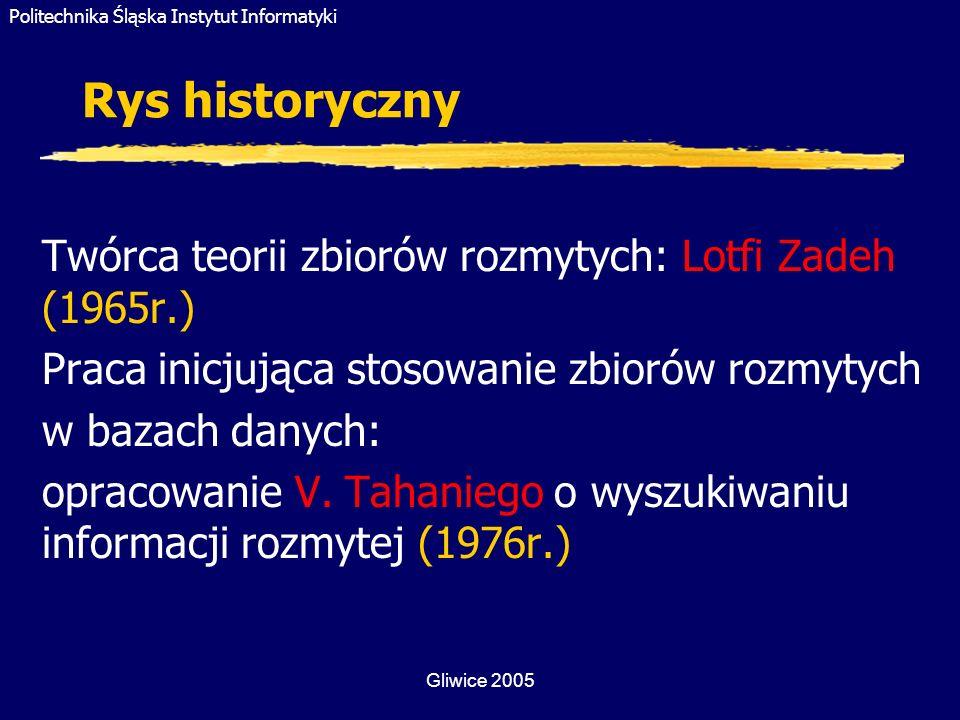 Politechnika Śląska Instytut Informatyki Gliwice 2005 Badania nad zastosowaniem teorii zbiorów rozmytych w bazach danych (1) Zadawanie rozmytych pytań do bazy danych: Translator języka naturalnego wykorzystujący teorię zbiorów rozmytych PRUF - (Zadeh - 1978) Pierwszy rozmyty języka zapytań (Takahashi - 1991) (X jest bardzo niski) Fuzzy Query – tworzony od połowy 1997r.