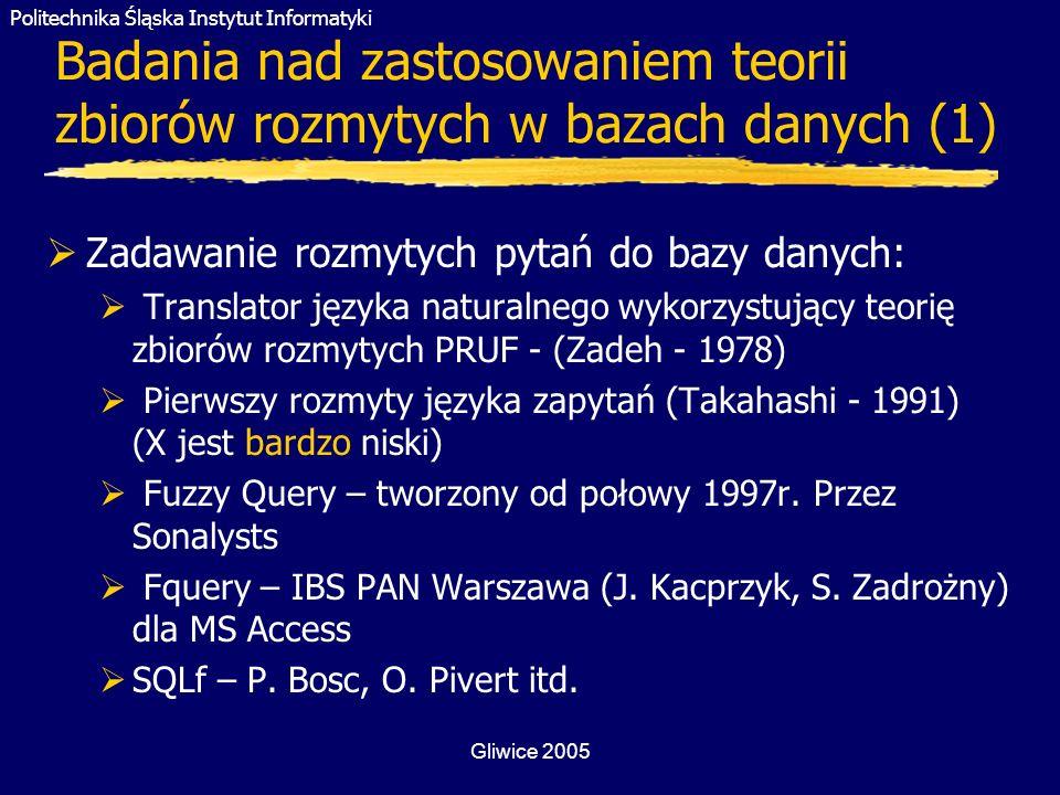 Politechnika Śląska Instytut Informatyki Gliwice 2005 Badania nad zastosowaniem teorii zbiorów rozmytych w bazach danych (1) Zadawanie rozmytych pytań