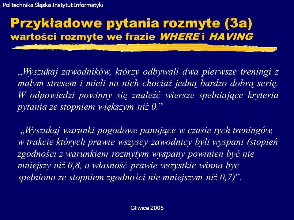Politechnika Śląska Instytut Informatyki Gliwice 2005 Przykładowe pytania rozmyte (3a) wartości rozmyte we frazie WHERE i HAVING Wyszukaj zawodników,