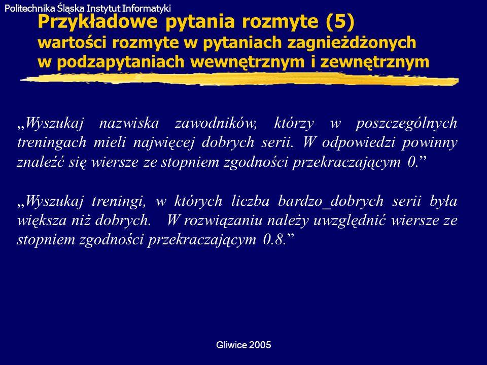 Politechnika Śląska Instytut Informatyki Gliwice 2005 Przykładowe pytania rozmyte (5) wartości rozmyte w pytaniach zagnieżdżonych w podzapytaniach wew