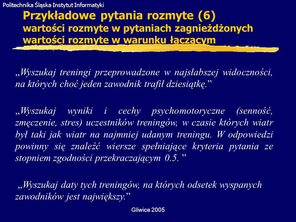Politechnika Śląska Instytut Informatyki Gliwice 2005 Przykładowe pytania rozmyte (6) wartości rozmyte w pytaniach zagnieżdżonych wartości rozmyte w w