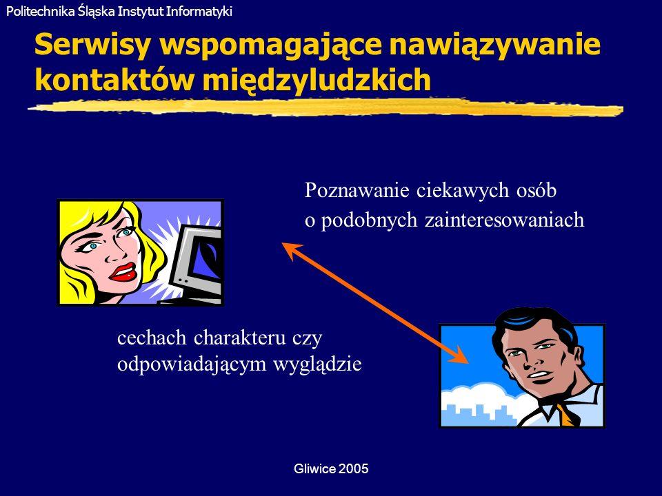 Politechnika Śląska Instytut Informatyki Gliwice 2005 Serwisy wspomagające nawiązywanie kontaktów międzyludzkich Poznawanie ciekawych osób o podobnych