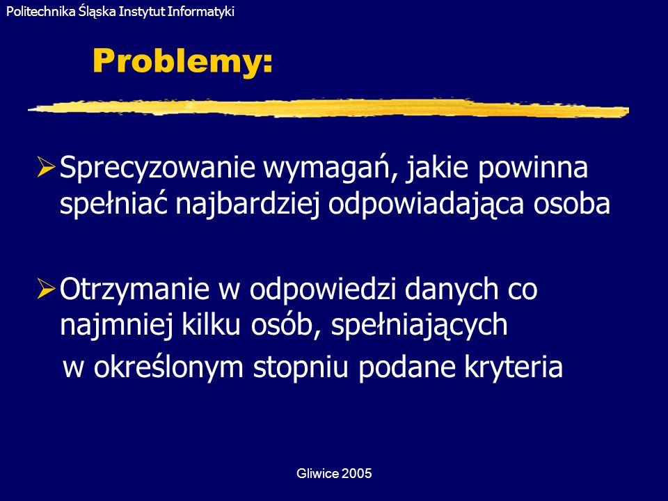 Politechnika Śląska Instytut Informatyki Gliwice 2005 Problemy: Sprecyzowanie wymagań, jakie powinna spełniać najbardziej odpowiadająca osoba Otrzyman