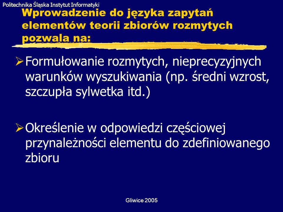 Politechnika Śląska Instytut Informatyki Gliwice 2005 Wprowadzenie do języka zapytań elementów teorii zbiorów rozmytych pozwala na: Formułowanie rozmy