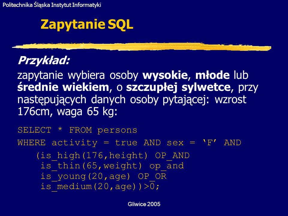 Politechnika Śląska Instytut Informatyki Gliwice 2005 Zapytanie SQL Przykład: zapytanie wybiera osoby wysokie, młode lub średnie wiekiem, o szczupłej