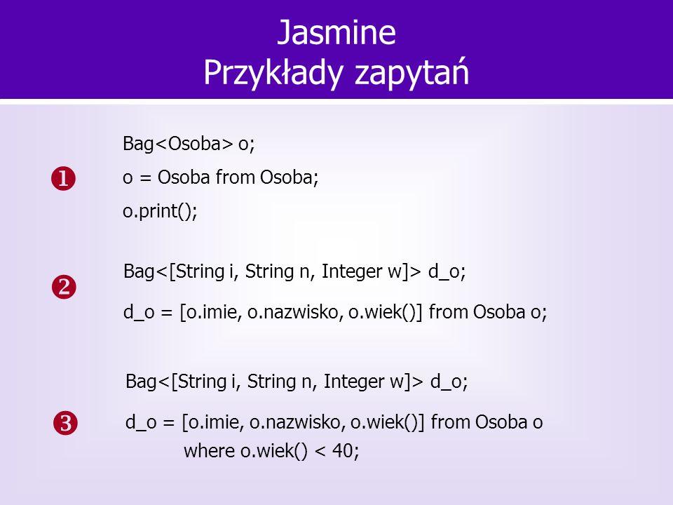 Jasmine Przykłady zapytań Bag o; o = Osoba from Osoba; o.print(); Bag d_o; d_o = [o.imie, o.nazwisko, o.wiek()] from Osoba o; Bag d_o; d_o = [o.imie,