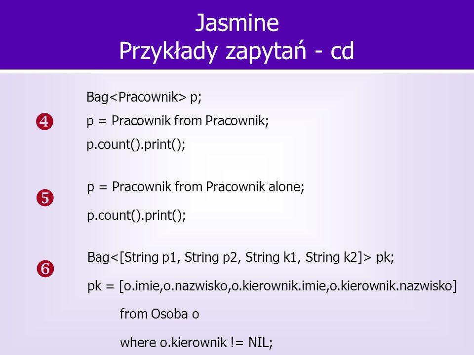 Jasmine Przykłady zapytań - cd Bag p; p = Pracownik from Pracownik; p.count().print(); p = Pracownik from Pracownik alone; p.count().print(); Bag pk;