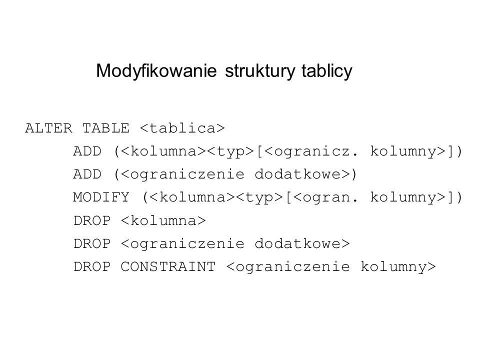 Modyfikowanie struktury tablicy ALTER TABLE ADD ( [ ]) ADD ( ) MODIFY ( [ ]) DROP DROP CONSTRAINT
