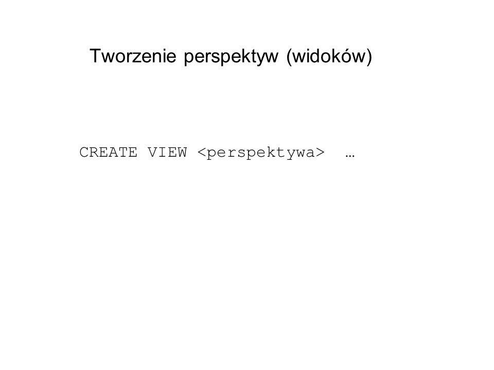 Tworzenie perspektyw (widoków) CREATE VIEW …