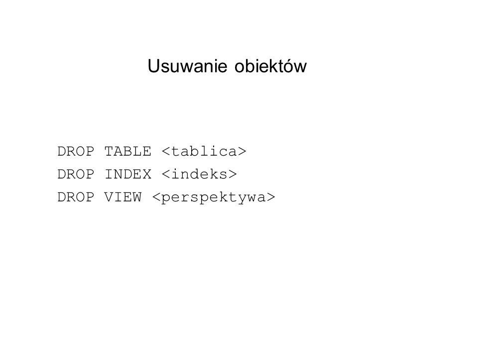 Usuwanie obiektów DROP TABLE DROP INDEX DROP VIEW