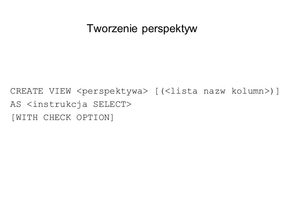 Tworzenie perspektyw CREATE VIEW [( )] AS [WITH CHECK OPTION]