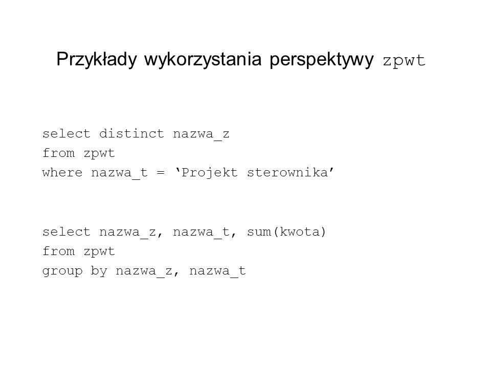 Przykłady wykorzystania perspektywy zpwt select distinct nazwa_z from zpwt where nazwa_t = Projekt sterownika select nazwa_z, nazwa_t, sum(kwota) from
