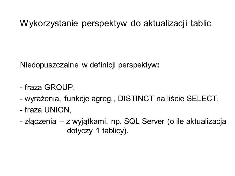 Wykorzystanie perspektyw do aktualizacji tablic Niedopuszczalne w definicji perspektyw: - fraza GROUP, - wyrażenia, funkcje agreg., DISTINCT na liście SELECT, - fraza UNION, - złączenia – z wyjątkami, np.