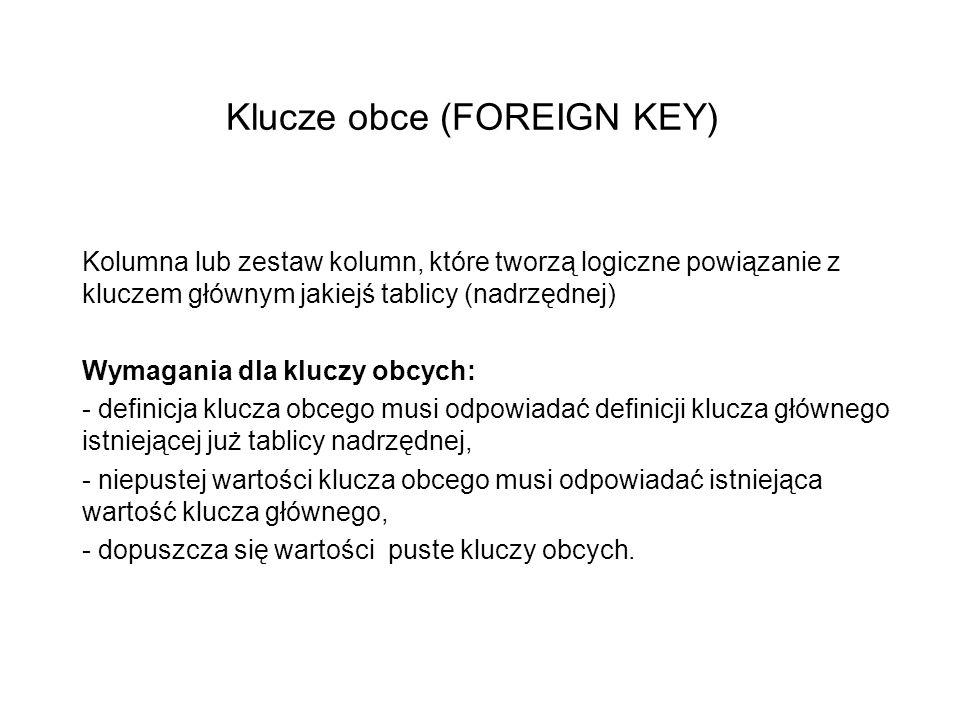 Klucze obce (FOREIGN KEY) Kolumna lub zestaw kolumn, które tworzą logiczne powiązanie z kluczem głównym jakiejś tablicy (nadrzędnej) Wymagania dla kluczy obcych: - definicja klucza obcego musi odpowiadać definicji klucza głównego istniejącej już tablicy nadrzędnej, - niepustej wartości klucza obcego musi odpowiadać istniejąca wartość klucza głównego, - dopuszcza się wartości puste kluczy obcych.