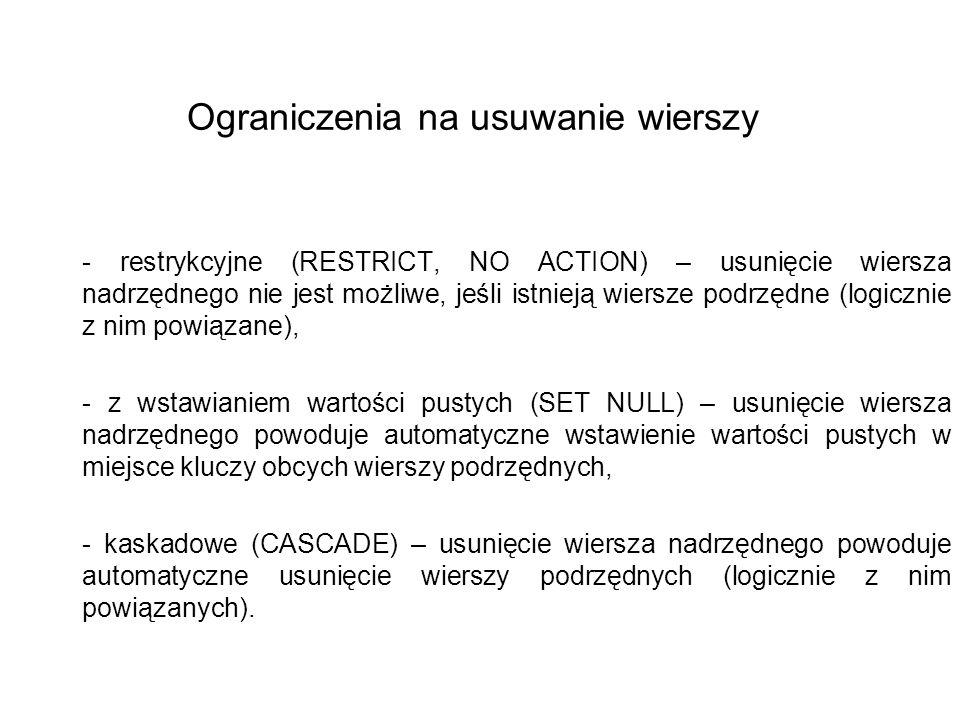 Ograniczenia na usuwanie wierszy - restrykcyjne (RESTRICT, NO ACTION) – usunięcie wiersza nadrzędnego nie jest możliwe, jeśli istnieją wiersze podrzędne (logicznie z nim powiązane), - z wstawianiem wartości pustych (SET NULL) – usunięcie wiersza nadrzędnego powoduje automatyczne wstawienie wartości pustych w miejsce kluczy obcych wierszy podrzędnych, - kaskadowe (CASCADE) – usunięcie wiersza nadrzędnego powoduje automatyczne usunięcie wierszy podrzędnych (logicznie z nim powiązanych).