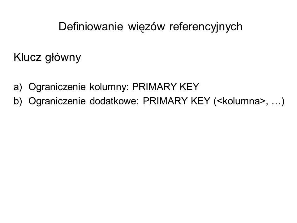 Definiowanie więzów referencyjnych Klucz główny a)Ograniczenie kolumny: PRIMARY KEY b)Ograniczenie dodatkowe: PRIMARY KEY (, …)