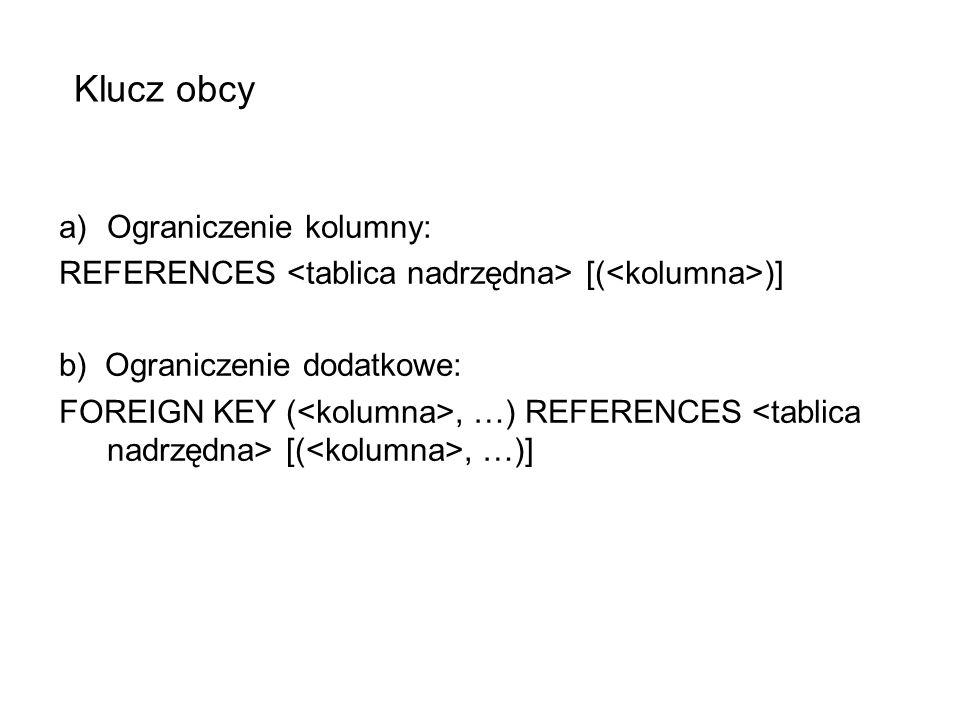 Klucz obcy a)Ograniczenie kolumny: REFERENCES [( )] b) Ograniczenie dodatkowe: FOREIGN KEY (, …) REFERENCES [(, …)]