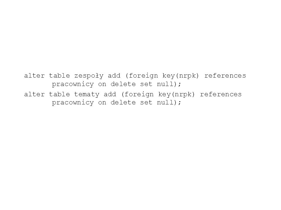 alter table zespoły add (foreign key(nrpk) references pracownicy on delete set null); alter table tematy add (foreign key(nrpk) references pracownicy