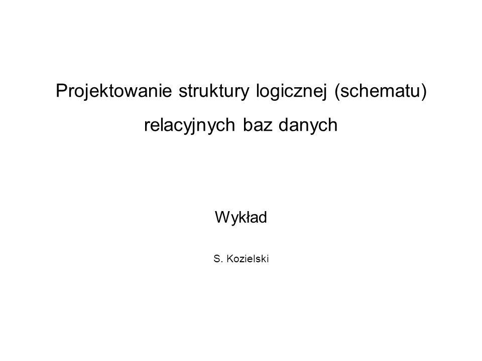 Projektowanie struktury logicznej (schematu) relacyjnych baz danych Wykład S. Kozielski