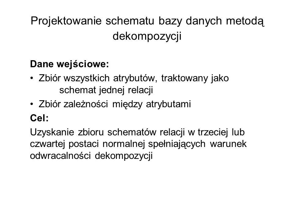 Projektowanie schematu bazy danych metodą dekompozycji Dane wejściowe: Zbiór wszystkich atrybutów, traktowany jako schemat jednej relacji Zbiór zależn