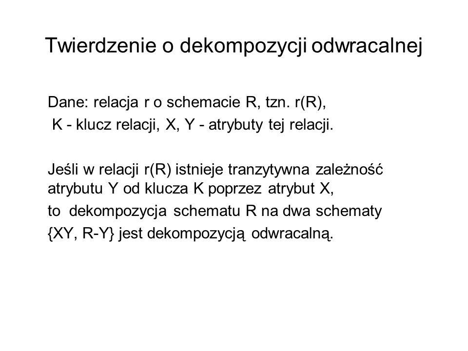 Twierdzenie o dekompozycji odwracalnej Dane: relacja r o schemacie R, tzn. r(R), K - klucz relacji, X, Y - atrybuty tej relacji. Jeśli w relacji r(R)