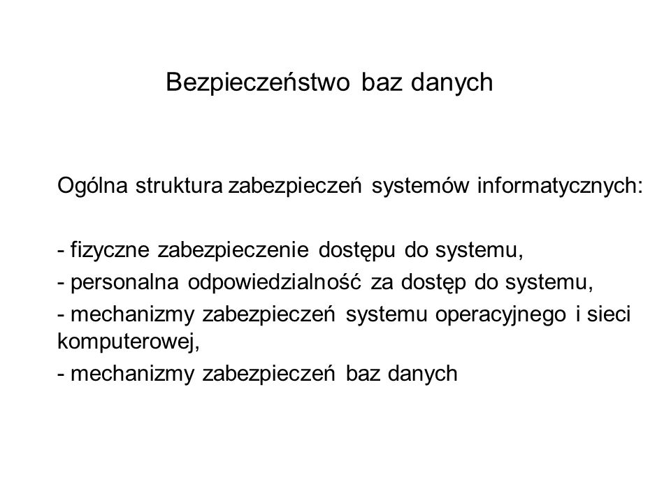 Bezpieczeństwo baz danych Ogólna struktura zabezpieczeń systemów informatycznych: - fizyczne zabezpieczenie dostępu do systemu, - personalna odpowiedzialność za dostęp do systemu, - mechanizmy zabezpieczeń systemu operacyjnego i sieci komputerowej, - mechanizmy zabezpieczeń baz danych