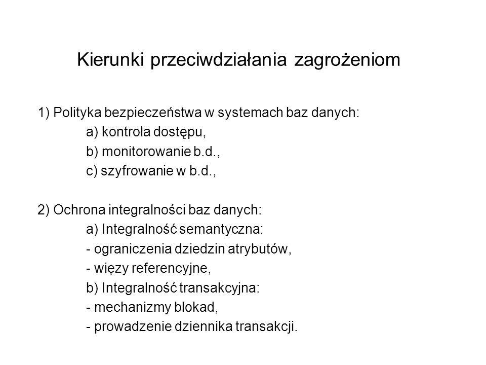 Kierunki przeciwdziałania zagrożeniom 1) Polityka bezpieczeństwa w systemach baz danych: a) kontrola dostępu, b) monitorowanie b.d., c) szyfrowanie w b.d., 2) Ochrona integralności baz danych: a) Integralność semantyczna: - ograniczenia dziedzin atrybutów, - więzy referencyjne, b) Integralność transakcyjna: - mechanizmy blokad, - prowadzenie dziennika transakcji.