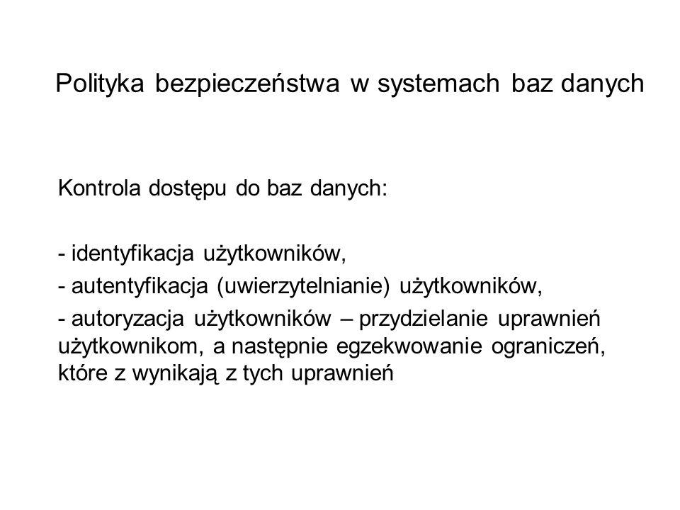 Polityka bezpieczeństwa w systemach baz danych Kontrola dostępu do baz danych: - identyfikacja użytkowników, - autentyfikacja (uwierzytelnianie) użytk