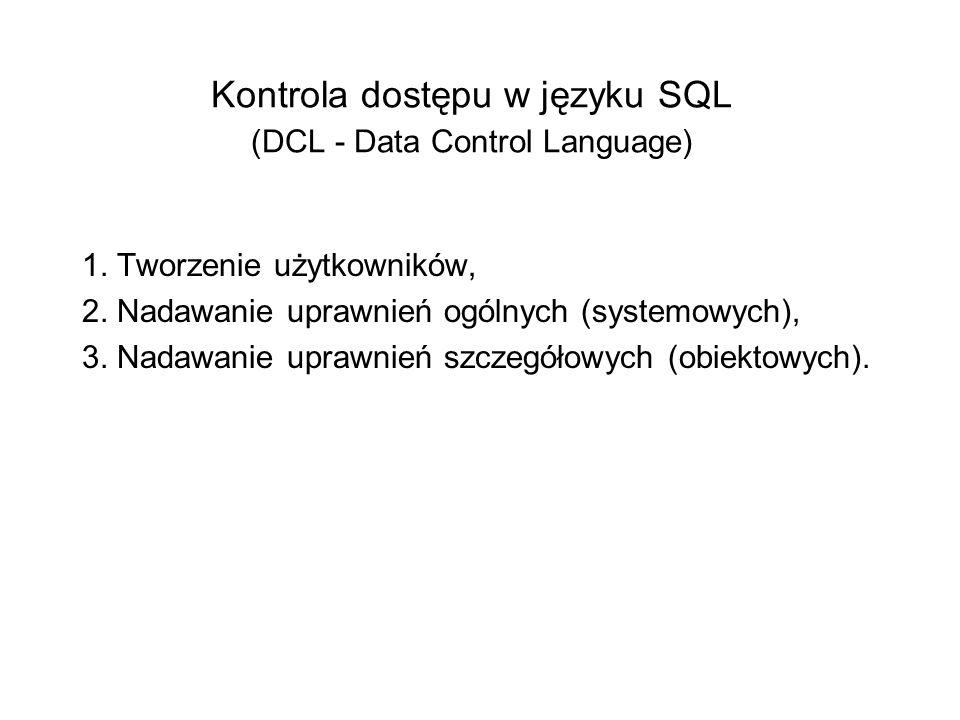 Kontrola dostępu w języku SQL (DCL - Data Control Language) 1. Tworzenie użytkowników, 2. Nadawanie uprawnień ogólnych (systemowych), 3. Nadawanie upr