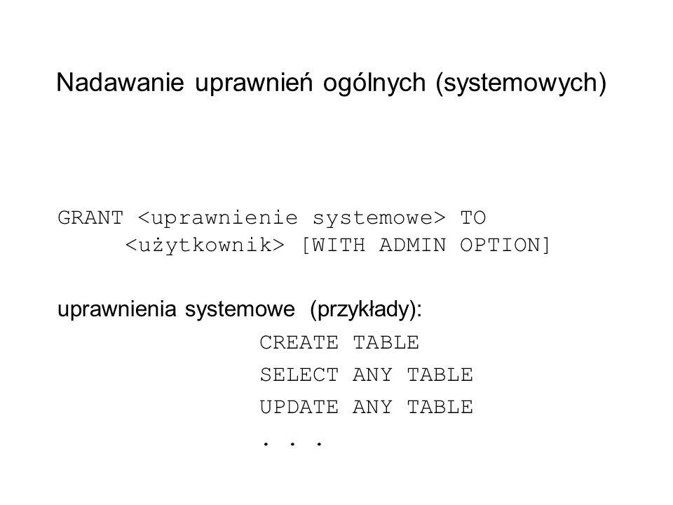Nadawanie uprawnień ogólnych (systemowych) GRANT TO [WITH ADMIN OPTION] uprawnienia systemowe (przykłady): CREATE TABLE SELECT ANY TABLE UPDATE ANY TA