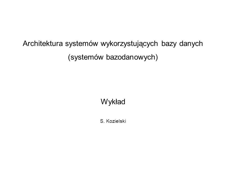 Architektura systemów wykorzystujących bazy danych (systemów bazodanowych) Wykład S. Kozielski
