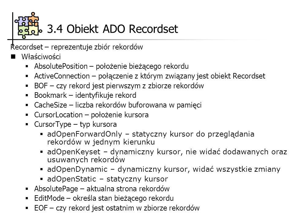 3.4 Obiekt ADO Recordset Recordset – reprezentuje zbiór rekordów Właściwości AbsolutePosition – położenie bieżącego rekordu ActiveConnection – połączenie z którym związany jest obiekt Recordset BOF – czy rekord jest pierwszym z zbiorze rekordów Bookmark – identyfikuje rekord CacheSize – liczba rekordów buforowana w pamięci CursorLocation – położenie kursora CursorType – typ kursora adOpenForwardOnly – statyczny kursor do przeglądania rekordów w jednym kierunku adOpenKeyset – dynamiczny kursor, nie widać dodawanych oraz usuwanych rekordów adOpenDynamic – dynamiczny kursor, widać wszystkie zmiany adOpenStatic – statyczny kursor AbsolutePage – aktualna strona rekordów EditMode – określa stan bieżącego rekordu EOF – czy rekord jest ostatnim w zbiorze rekordów