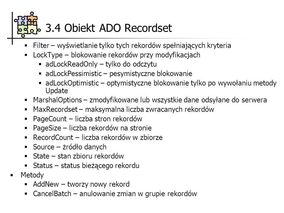 3.4 Obiekt ADO Recordset Filter – wyświetlanie tylko tych rekordów spełniających kryteria LockType – blokowanie rekordów przy modyfikacjach adLockReadOnly – tylko do odczytu adLockPessimistic – pesymistyczne blokowanie adLockOptimistic – optymistyczne blokowanie tylko po wywołaniu metody Update MarshalOptions – zmodyfikowane lub wszystkie dane odsyłane do serwera MaxRecordset – maksymalna liczba zwracanych rekordów PageCount – liczba stron rekordów PageSize – liczba rekordów na stronie RecordCount – liczba rekordów w zbiorze Source – żródło danych State – stan zbioru rekordów Status – status bieżącego rekordu Metody AddNew – tworzy nowy rekord CancelBatch – anulowanie zmian w grupie rekordów