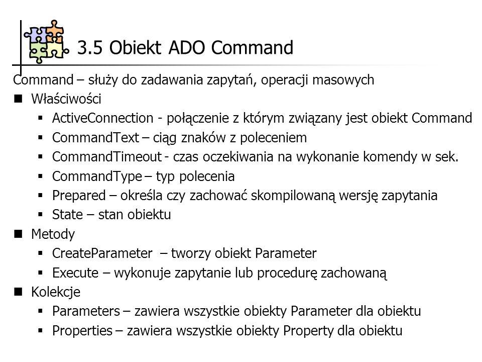 3.5 Obiekt ADO Command Command – służy do zadawania zapytań, operacji masowych Właściwości ActiveConnection - połączenie z którym związany jest obiekt Command CommandText – ciąg znaków z poleceniem CommandTimeout - czas oczekiwania na wykonanie komendy w sek.