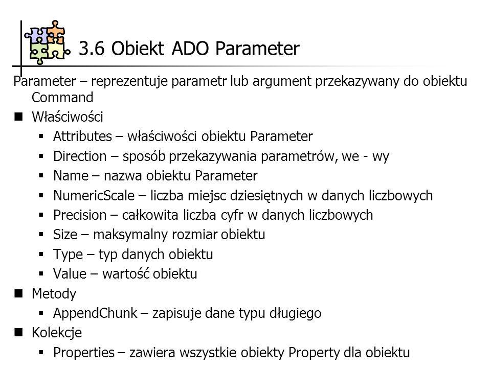 3.6 Obiekt ADO Parameter Parameter – reprezentuje parametr lub argument przekazywany do obiektu Command Właściwości Attributes – właściwości obiektu Parameter Direction – sposób przekazywania parametrów, we - wy Name – nazwa obiektu Parameter NumericScale – liczba miejsc dziesiętnych w danych liczbowych Precision – całkowita liczba cyfr w danych liczbowych Size – maksymalny rozmiar obiektu Type – typ danych obiektu Value – wartość obiektu Metody AppendChunk – zapisuje dane typu długiego Kolekcje Properties – zawiera wszystkie obiekty Property dla obiektu