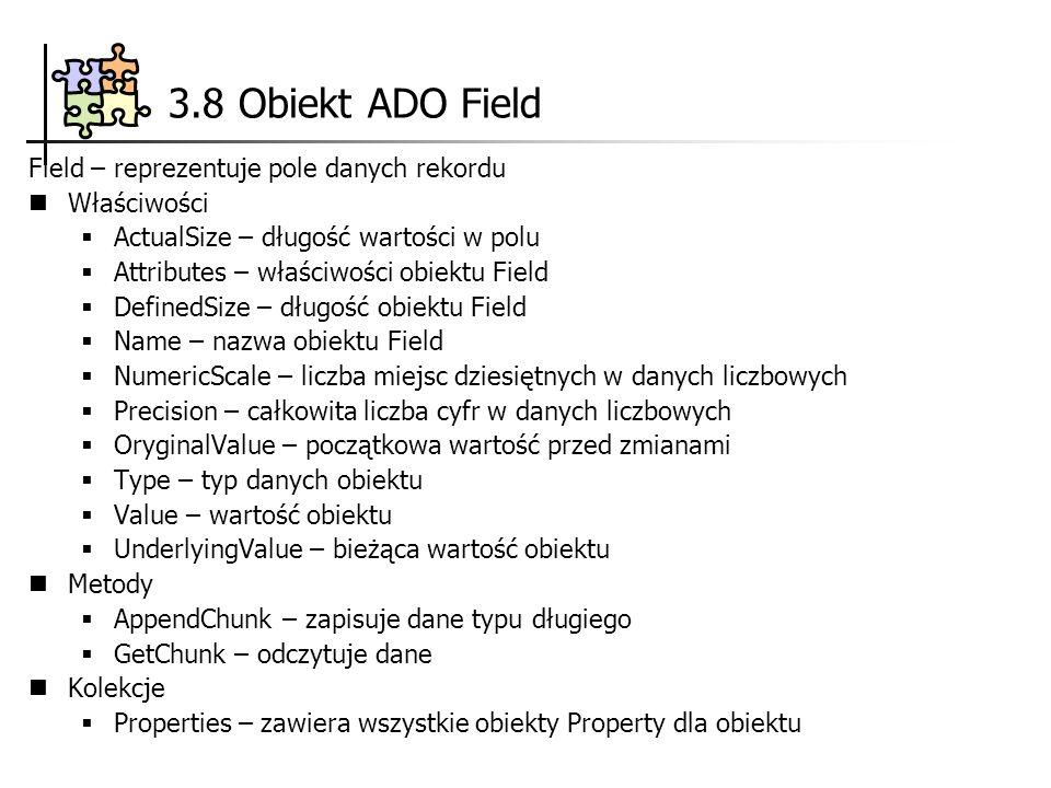 3.8 Obiekt ADO Field Field – reprezentuje pole danych rekordu Właściwości ActualSize – długość wartości w polu Attributes – właściwości obiektu Field DefinedSize – długość obiektu Field Name – nazwa obiektu Field NumericScale – liczba miejsc dziesiętnych w danych liczbowych Precision – całkowita liczba cyfr w danych liczbowych OryginalValue – początkowa wartość przed zmianami Type – typ danych obiektu Value – wartość obiektu UnderlyingValue – bieżąca wartość obiektu Metody AppendChunk – zapisuje dane typu długiego GetChunk – odczytuje dane Kolekcje Properties – zawiera wszystkie obiekty Property dla obiektu