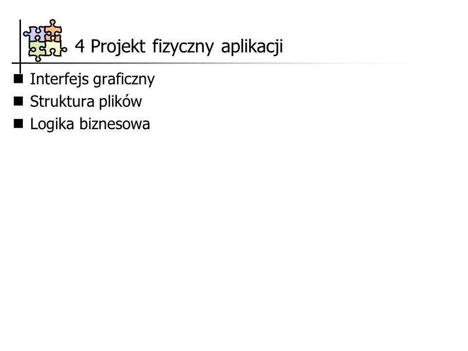4 Projekt fizyczny aplikacji Interfejs graficzny Struktura plików Logika biznesowa
