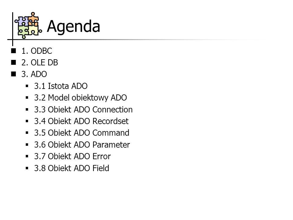Agenda 1. ODBC 2. OLE DB 3. ADO 3.1 Istota ADO 3.2 Model obiektowy ADO 3.3 Obiekt ADO Connection 3.4 Obiekt ADO Recordset 3.5 Obiekt ADO Command 3.6 O