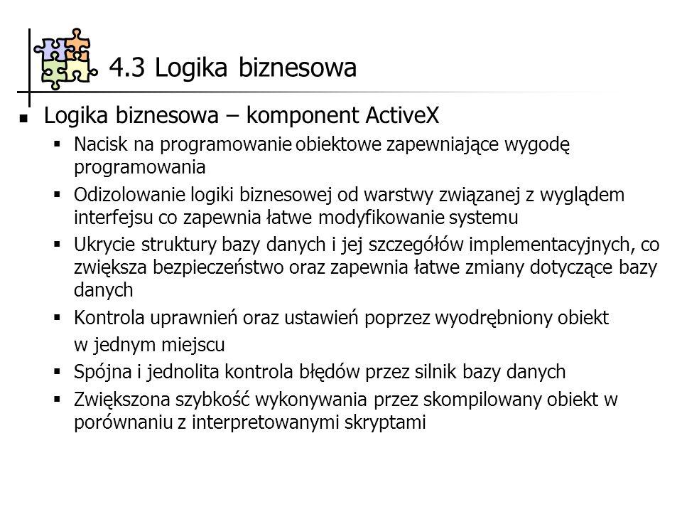 4.3 Logika biznesowa Logika biznesowa – komponent ActiveX Nacisk na programowanie obiektowe zapewniające wygodę programowania Odizolowanie logiki bizn