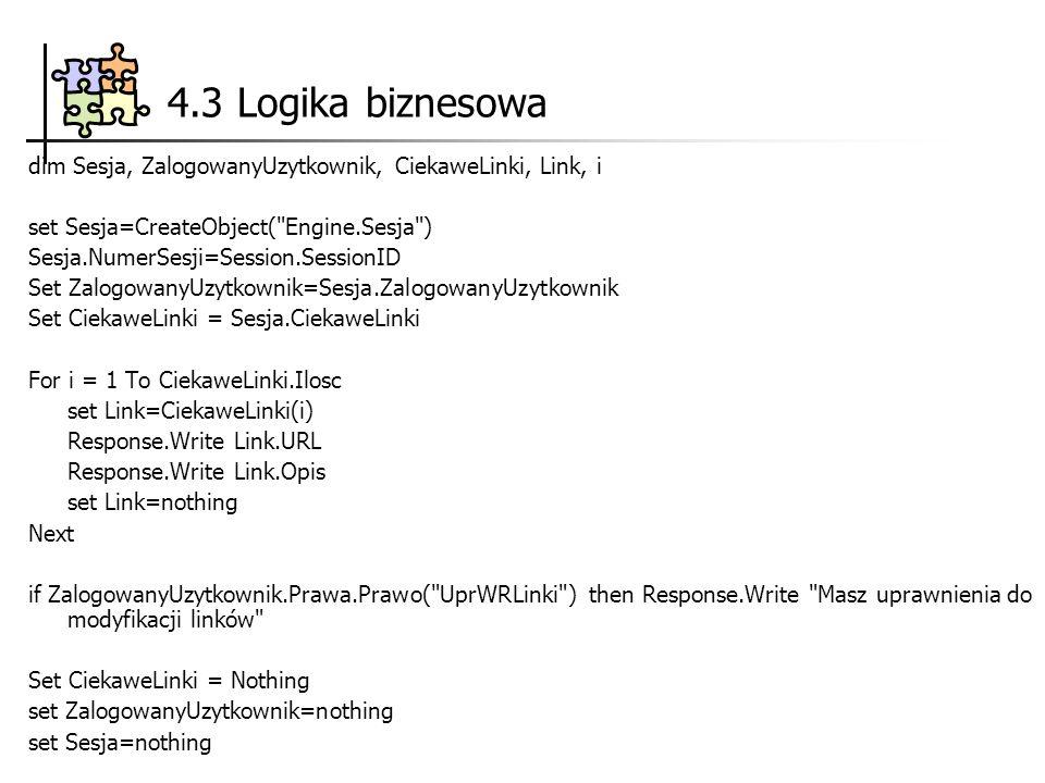 4.3 Logika biznesowa dim Sesja, ZalogowanyUzytkownik, CiekaweLinki, Link, i set Sesja=CreateObject( Engine.Sesja ) Sesja.NumerSesji=Session.SessionID Set ZalogowanyUzytkownik=Sesja.ZalogowanyUzytkownik Set CiekaweLinki = Sesja.CiekaweLinki For i = 1 To CiekaweLinki.Ilosc set Link=CiekaweLinki(i) Response.Write Link.URL Response.Write Link.Opis set Link=nothing Next if ZalogowanyUzytkownik.Prawa.Prawo( UprWRLinki ) then Response.Write Masz uprawnienia do modyfikacji linków Set CiekaweLinki = Nothing set ZalogowanyUzytkownik=nothing set Sesja=nothing