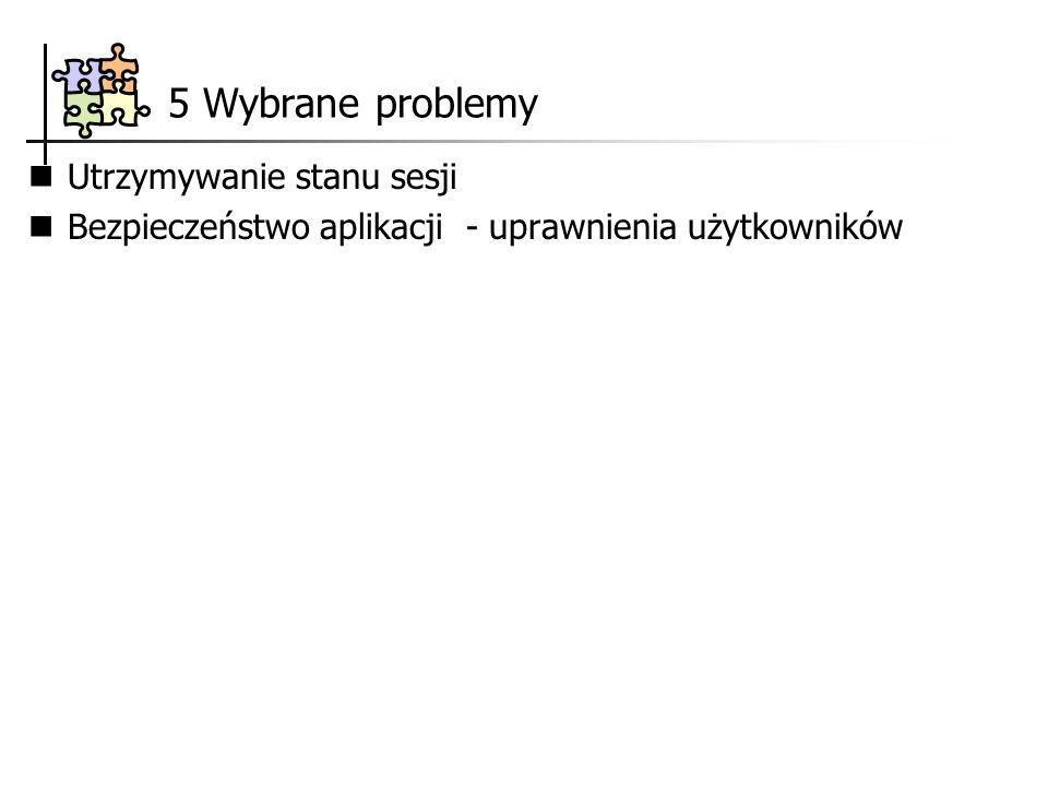 5 Wybrane problemy Utrzymywanie stanu sesji Bezpieczeństwo aplikacji - uprawnienia użytkowników