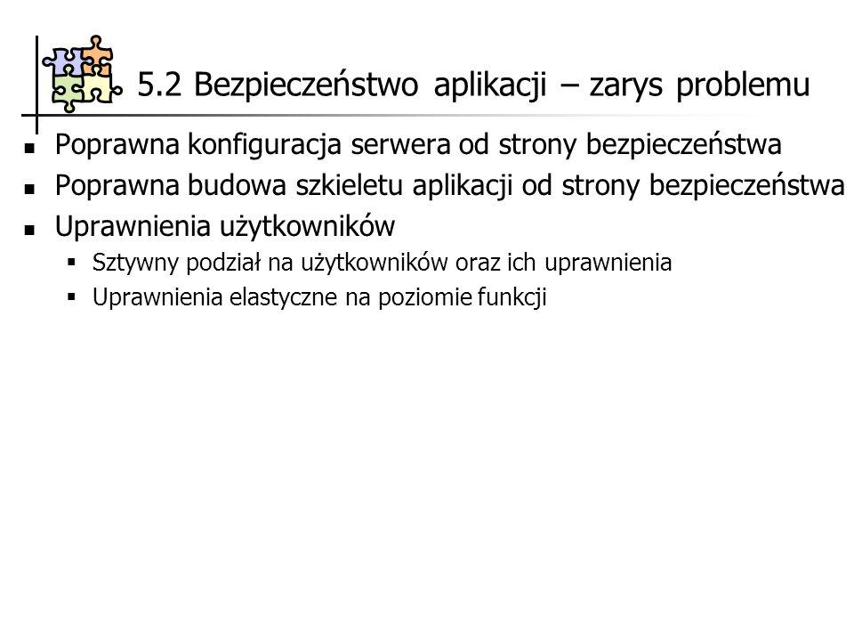 5.2 Bezpieczeństwo aplikacji – zarys problemu Poprawna konfiguracja serwera od strony bezpieczeństwa Poprawna budowa szkieletu aplikacji od strony bez