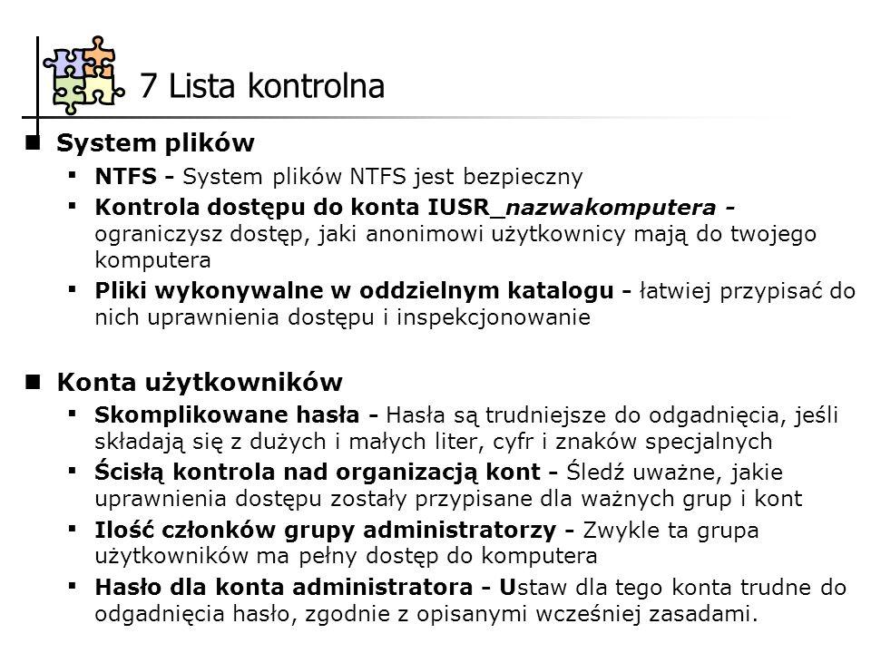 7 Lista kontrolna System plików NTFS - System plików NTFS jest bezpieczny Kontrola dostępu do konta IUSR_nazwakomputera - ograniczysz dostęp, jaki anonimowi użytkownicy mają do twojego komputera Pliki wykonywalne w oddzielnym katalogu - łatwiej przypisać do nich uprawnienia dostępu i inspekcjonowanie Konta użytkowników Skomplikowane hasła - Hasła są trudniejsze do odgadnięcia, jeśli składają się z dużych i małych liter, cyfr i znaków specjalnych Ścisłą kontrola nad organizacją kont - Śledź uważne, jakie uprawnienia dostępu zostały przypisane dla ważnych grup i kont Ilość członków grupy administratorzy - Zwykle ta grupa użytkowników ma pełny dostęp do komputera Hasło dla konta administratora - Ustaw dla tego konta trudne do odgadnięcia hasło, zgodnie z opisanymi wcześniej zasadami.