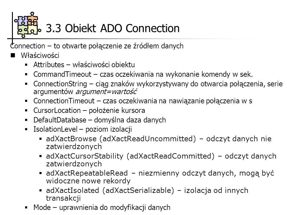 3.3 Obiekt ADO Connection Provider – nazwa dostawcy danych State – stan połączenia Version – wersja ADO Metody BeginTrans – rozpoczyna nową transakcję Close – zamyka połączenie CommitTrans – zachowuje zmiany, kończy transakcję, może rozpoczynać nową Execute CommandText, RecordsAffected, Options – wykonuje zapytanie SQL, procedurę zachowaną itp..