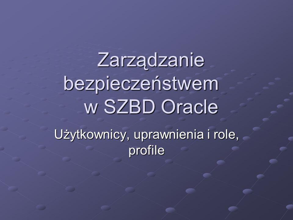 Obsługa ról na poziomie systemu operacyjnego System operacyjny przechowuje listę autoryzowanych ról role nadawane przez system operacyjny: muszą być najpierw utworzone w bazie muszą być najpierw utworzone w bazie mogą być nadane lub odebrane innej roli w Oracleu mogą być nadane lub odebrane innej roli w Oracleu mogą być włączane i wyłączane w Oracleu mogą być włączane i wyłączane w Oracleu nie mogą być nadane lub odebrane użytkownikowi w Oracleu nie mogą być nadane lub odebrane użytkownikowi w Oracleu role kontrolowane przez system operacyjny są nadawane podczas podłączania, ale są wyłączone (jeśli nie są rolami domyślnymi)