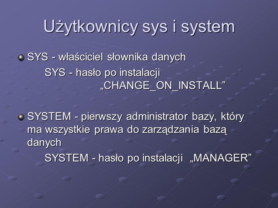 Użytkownicy sys i system SYS - właściciel słownika danych SYS - hasło po instalacji CHANGE_ON_INSTALL SYSTEM - pierwszy administrator bazy, który ma w